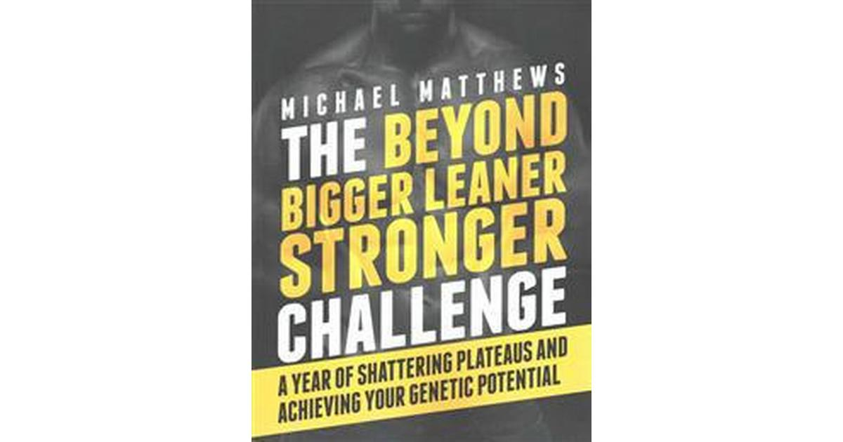 the beyond bigger leaner stronger challenge a year of shattering plateaus and achieving your genetic potential