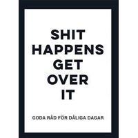 Shit happens get over it: Goda råd för dåliga dagar (Inbunden, 2018)