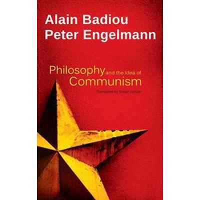 Philosophy and the Idea of Communism: Alain Badiou in Conversation with Peter Engelmann (Inbunden, 2015)