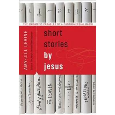 Short Stories by Jesus: The Enigmatic Parables of a Controversial Rabbi (Häftad, 2015)