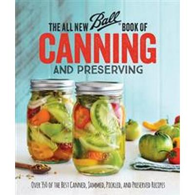 The All New Ball (R) Book Of Canning And Preserving: Over 350 of the Best Canned, Jammed, Pickled, and Preserved Recipes (Häftad, 2016)