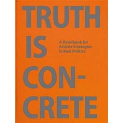 Truth is Concrete - a Handbook for Artistic Strategies in Real Politics (Inbunden, 2014)