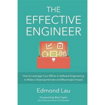 The Effective Engineer: How to Leverage Your Efforts in Software Engineering to Make a Disproportionate and Meaningful Impact (Häftad, 2015)