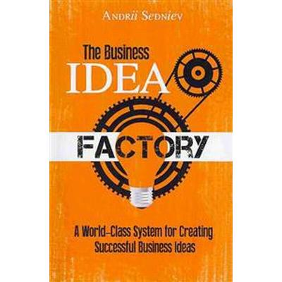 The Business Idea Factory: A World-Class System for Creating Successful Business Ideas (Häftad, 2013)