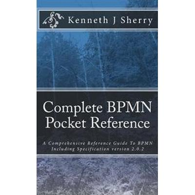 Complete Bpmn Pocket Reference: A Comprehensive Reference Guide to Bpmn Including Specification Version 2.0.2 (Häftad, 2015)