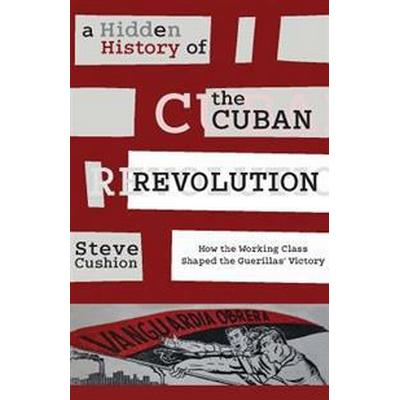 A Hidden History of the Cuban Revolution: How the Working Class Shaped the Guerillas Victory (Häftad, 2016)