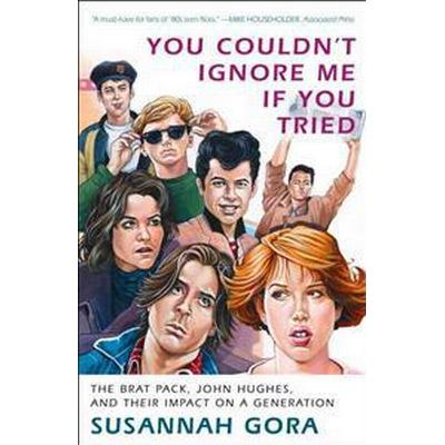 You Couldn't Ignore Me If You Tried: The Brat Pack, John Hughes, and Their Impact on a Generation (Häftad, 2011)