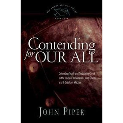 Contending for Our All: Defending Truth and Treasuring Christ in the Lives of Athanasius, John Owen, and J. Gresham Machen (Häftad, 2011)