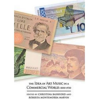 The Idea of Art Music in a Commercial World, 1800-1930 (Inbunden, 2016)