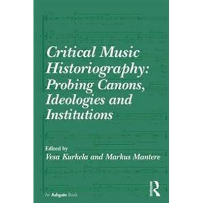 Critical Music Historiography: Probing Canons, Ideologies and Institutions (Inbunden, 2015)