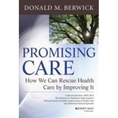 Promising Care: How We Can Rescue Health Care by Improving It (Inbunden, 2013)