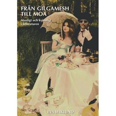 Från Gilgamesh till Moa: manligt och kvinnligt i litteraturen (Häftad, 2015)