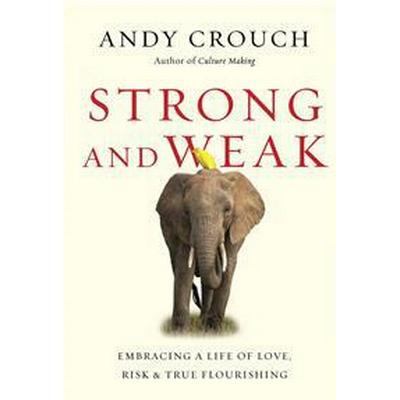 Strong and Weak: Embracing a Life of Love, Risk and True Flourishing (Inbunden, 2016)