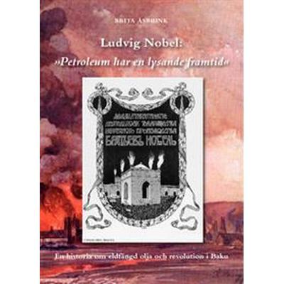 Ludvig Nobel: 'Petroleum har en lysande framtid': en historia om eldfängd olja och revolution i Baku (Häftad, 2010)