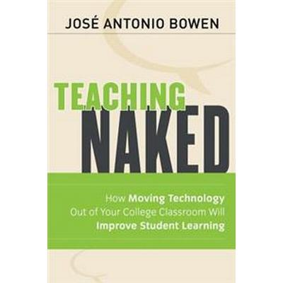 Teaching Naked: How Moving Technology Out of Your College Classroom Will Improve Student Learning (Häftad, 2012)