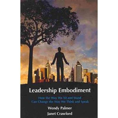 Leadership Embodiment: How the Way We Sit and Stand Can Change the Way We Think and Speak (Häftad, 2013)