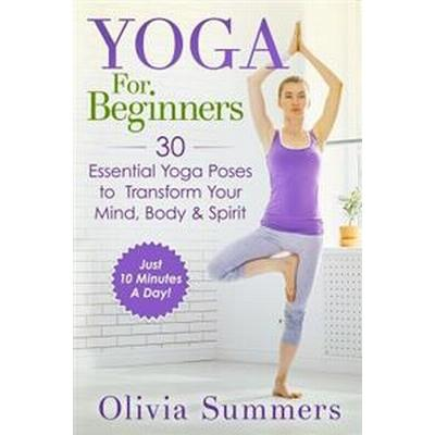Yoga for Beginners: Learn Yoga in Just 10 Minutes a Day- 30 Essential Yoga Poses to Completely Transform Your Mind, Body & Spirit (Häftad, 2015)