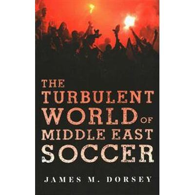 The Turbulent World of Middle East Soccer (Häftad, 2016)