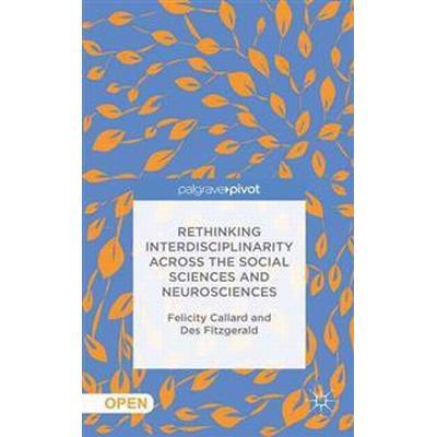 Rethinking Interdisciplinarity Across the Social Sciences and Neurosciences (Inbunden, 2016)