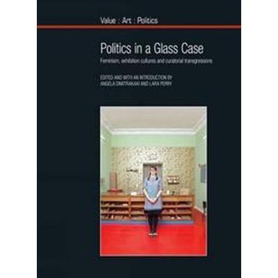 Politics in a Glass Case: Feminism, Exhibition Cultures and Curatorial Transgressions (Häftad, 2015)