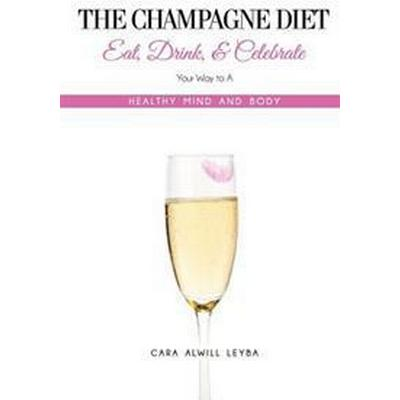 The Champagne Diet: Eat, Drink, and Celebrate Your Way to a Healthy Mind and Body! (Häftad, 2013)