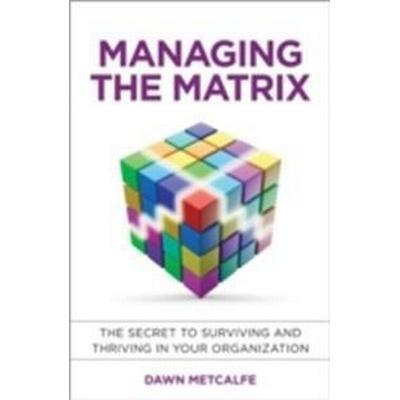 Managing the Matrix: The Secret to Surviving and Thriving in Your Organization (Inbunden, 2014)