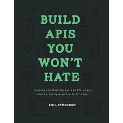 Build APIs You Won't Hate: Everyone and Their Dog Wants an API, So You Should Probably Learn How to Build Them (Häftad, 2015)