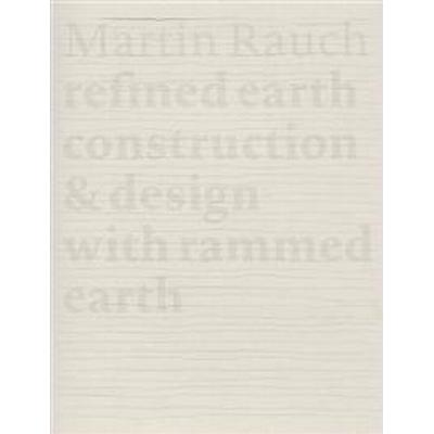 Martin Rauch: Refined Earth: Construction & Design with Rammed Earth (Inbunden, 2016)