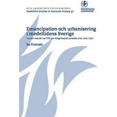 Emancipation och urbanisering i medeltidens Sverige: trender mot ett mer fritt och rörligt feodalt samhälle cirka 1200-1527 (Häftad, 2015)
