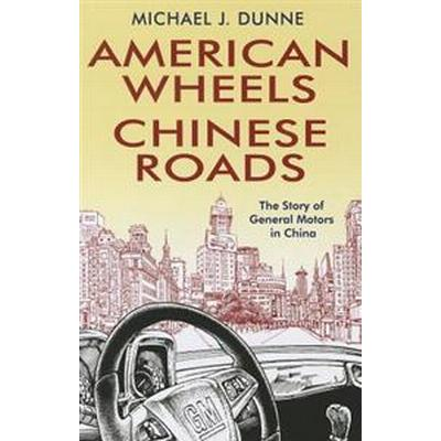 American Wheels, Chinese Roads: The Story of General Motors in China (Inbunden, 2011)