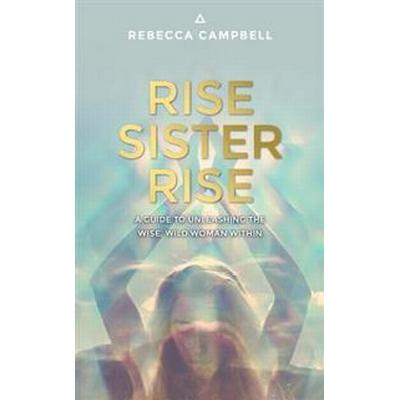 Rise Sister Rise: A Guide to Unleashing the Wise, Wild Woman Within (Häftad, 2016)