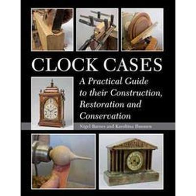 Clock Cases: A Practical Guide to Their Construction, Restoration and Conservation (Häftad, 2016)
