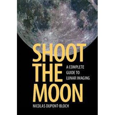 Shoot the Moon: A Complete Guide to Lunar Imaging (Häftad, 2016)
