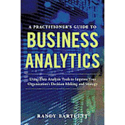A PRACTITIONER'S GUIDE TO BUSINESS ANALYTICS: Using Data Analysis Tools to Improve Your Organizations Decision Making and Strategy (Inbunden, 2013)