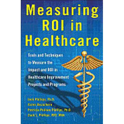 Measuring ROI in Healthcare: Tools and Techniques to Measure the Impact and ROI in Healthcare Improvement Projects and Programs (Inbunden, 2013)