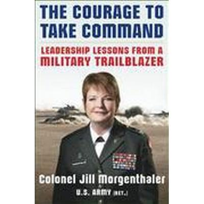 The Courage to Take Command: Leadership Lessons from a Military Trailblazer (Inbunden, 2014)