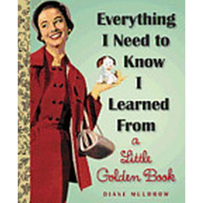 Everything I Need to Know I Learned from a Little Golden Book (Inbunden, 2013)