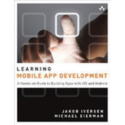 Learning Mobile App Development: A Hands-on Guide to Building Apps with iOS and Android (Häftad, 2013)
