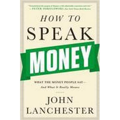 How To Speak Money - What The Money People Say-And What It Really Means (Häftad, 2015)