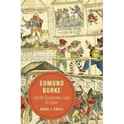 Edmund Burke and the Conservative Logic of Empire (Inbunden, 2016)