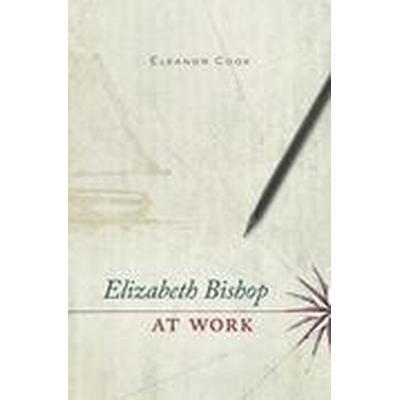 Elizabeth Bishop at Work (Inbunden, 2016)