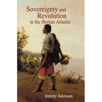 Sovereignty and Revolution in the Iberian Atlantic (Häftad, 2006)
