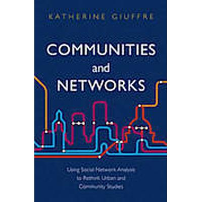 Communities and Networks: Using Social Network Analysis to Rethink Urban and Community Studies (Häftad, 2013)