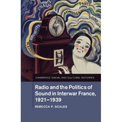 Radio and the Politics of Sound in Interwar France, 1921-1939 (Inbunden, 2016)
