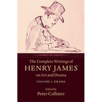 The Complete Writings of Henry James on Art and Drama: Volume 2, Drama (Inbunden, 2016)