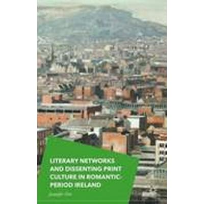 Literary Networks and Dissenting Print Culture in Romantic-Period Ireland (Inbunden, 2015)