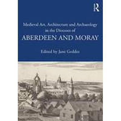Medieval Art, Architecture and Archaeology in the Dioceses of Aberdeen and Moray (Häftad, 2016)