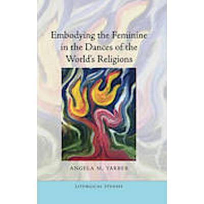 Embodying the Feminine in the Dances of the World's Religions (Inbunden, 2011)