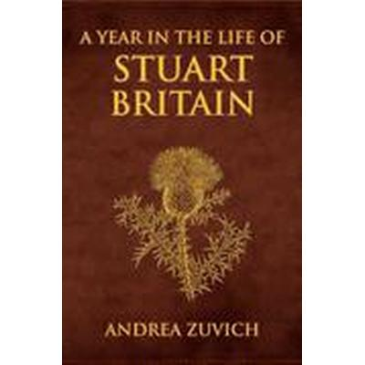A Year in the Life of Stuart Britain (Inbunden, 2016)