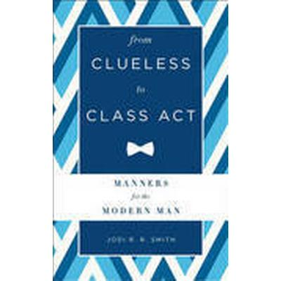 From Clueless to Class Act: Manners for the Modern Man (Inbunden, 2015)